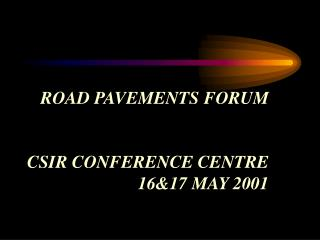 ROAD PAVEMENTS FORUM CSIR CONFERENCE CENTRE 16&17 MAY 2001