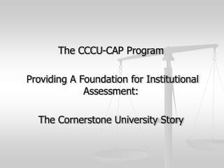 The CCCU-CAP Program  Providing A Foundation for Institutional Assessment: The Cornerstone University Story