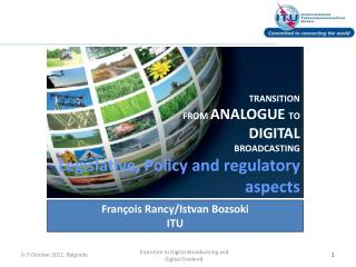 TRANSITION FROM  ANALOGUE  TO  DIGITAL  BROADCASTING Legislative, Policy and regulatory  aspects