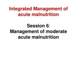 Integrated Management of  acute malnutrition Session 6 : Management of moderate acute malnutrition