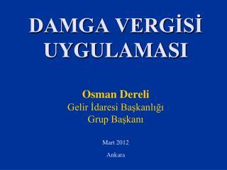 DAMGA VERGİSİ UYGULAMASI Osman Dereli Gelir İdaresi Başkanlığı Grup Başkanı Mart 2012 Ankara