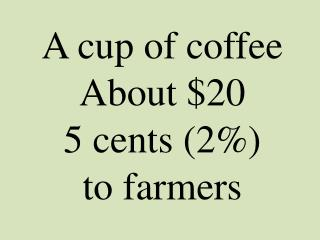 A cup of coffee About $20 5 cents (2%) to farmers