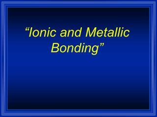 """""""Ionic and Metallic Bonding"""""""