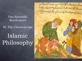 Two Scientific Revolutions III. The Classical Age Islamic Philosophy