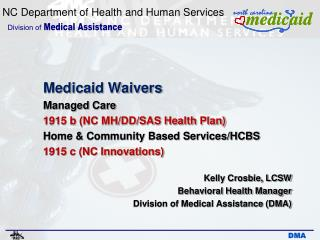 Medicaid Waivers Managed Care  1915 b (NC MH/DD/SAS Health Plan) Home & Community Based Services/HCBS  1915 c (NC In