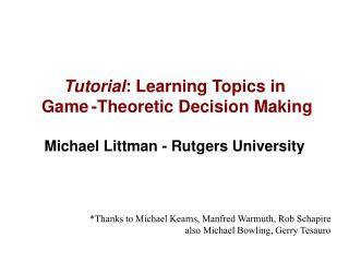 Tutorial : Learning Topics in  Game -Theoretic Decision Making Michael Littman - Rutgers University
