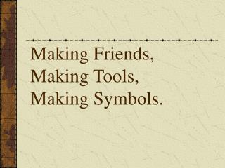 Making Friends, Making Tools,  Making Symbols.