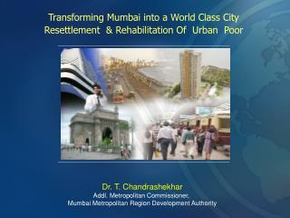 Transforming Mumbai into a World Class City Resettlement  & Rehabilitation Of  Urban  Poor