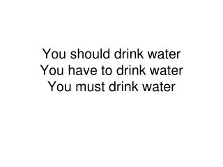 You should drink water You have to drink water You must drink water
