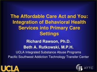 Richard Rawson, Ph.D. Beth A. Rutkowski, M.P.H. UCLA Integrated Substance Abuse Programs