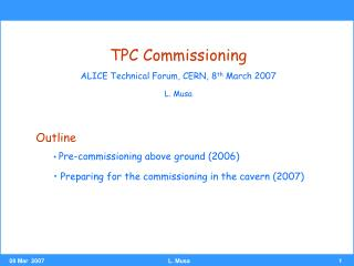 TPC Commissioning ALICE Technical Forum, CERN, 8 th  March 2007 L. Musa