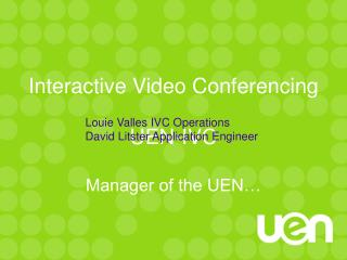 Interactive Video Conferencing UEN-IVC Manager of the UEN…