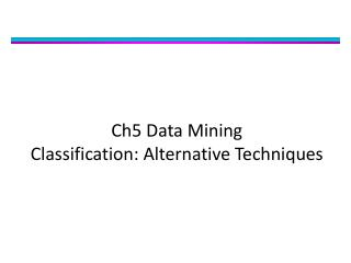 Ch5 Data Mining  Classification: Alternative Techniques