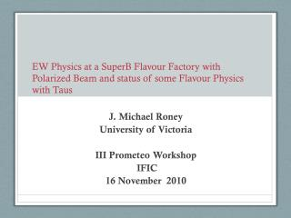 J. Michael Roney University of Victoria III  Prometeo  Workshop  IFIC  16 November   2010