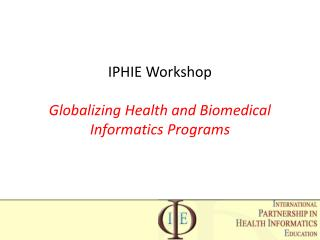 IPHIE Workshop Globalizing Health and Biomedical Informatics Programs