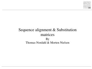 Sequence alignment & Substitution matrices By Thomas Nordahl & Morten Nielsen