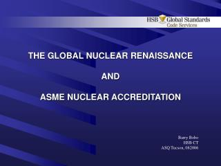 THE GLOBAL NUCLEAR RENAISSANCE  AND  ASME NUCLEAR ACCREDITATION