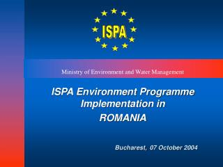 ISPA Environment Programme Implementation in ROMANIA Bucharest, 07 October 2004