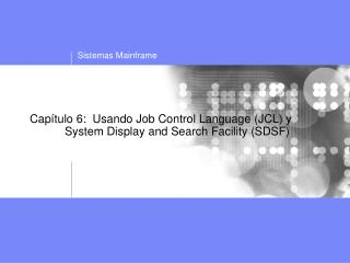 Capítulo 6:  Usando Job Control Language (JCL) y     	System Display and Search Facility (SDSF)