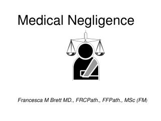 Medical Negligence Francesca M Brett MD., FRCPath., FFPath., MSc (FM )