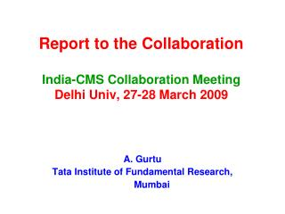 Report to the Collaboration India-CMS Collaboration Meeting Delhi Univ, 27-28 March 2009