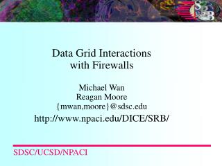Data Grid Interactions with Firewalls Michael Wan Reagan Moore {mwan,moore}@sdsc