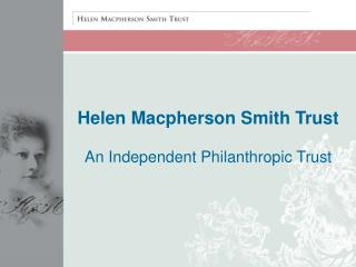 Helen Macpherson Smith Trust An Independent Philanthropic Trust