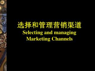 选择和管理营销渠道 Selecting and managing Marketing Channels