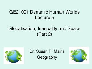 GE21001 Dynamic Human Worlds Lecture 5 Globalisation, Inequality and Space (Part 2)