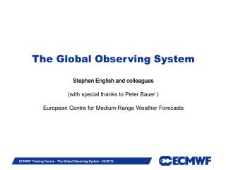 The Global Observing System Stephen English and colleagues (with special thanks to Peter Bauer )