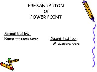 PRESANTATION  OF                 POWER POINT  Submitted by:- Name ---  Pawan Kumar Submitted to:-