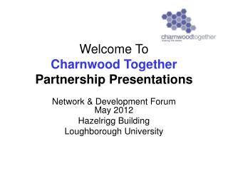 Welcome To  Charnwood Together Partnership Presentations
