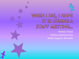 When I die, I hope it is during a staff  meeting…
