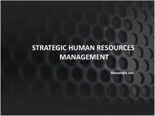 STRATEGIC HUMAN RESOURCES  MANAGEMENT 					Alexandra Ion