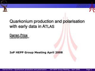 Quarkonium production and polarisation with early data in A TLAS Darren Price LANCASTER UNIVERSITY