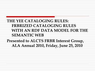 THE YEE CATALOGING RULES: FRBRIZED CATALOGING RULES WITH AN RDF DATA MODEL FOR THE SEMANTIC WEB