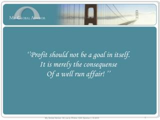 ''Profit should not be a goal in itself. It is merely the consequense  Of a well run affair! ''