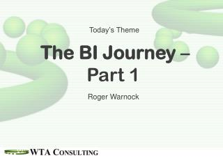 Today's Theme The BI Journey  – Part 1 Roger Warnock