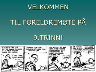 VELKOMMEN  TIL FORELDREMØTE PÅ 9.TRINN!