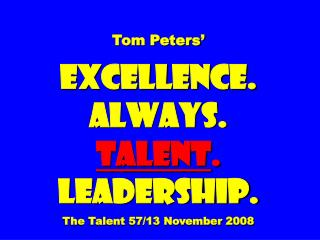 Tom Peters'  EXCELLENCE. ALWAYS. Talent . Leadership. The Talent 57/13 November 2008