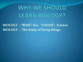 WHY WE SHOULD  LEARN BIOLOGY ?