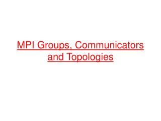 MPI Groups, Communicators and Topologies