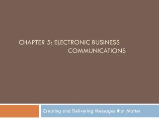 Chapter 5: Electronic BUSINESS 			                 COMMUNICATIONs