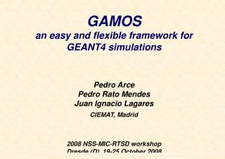 GAMOS an easy and flexible framework for  GEANT4 simulations Pedro Arce Pedro Rato Mendes