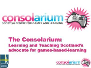 The Consolarium: Learning and Teaching Scotland's advocate for games-based-learning