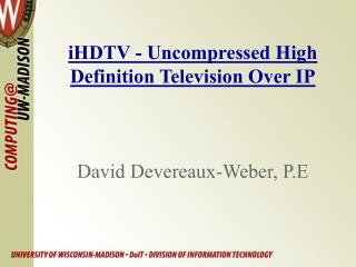 iHDTV - Uncompressed High Definition Television Over IP David Devereaux-Weber, P.E