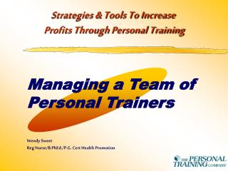 Managing a Team of Personal Trainers Wendy Sweet  Reg Nurse/B.PhEd./P.G. Cert Health Promotion