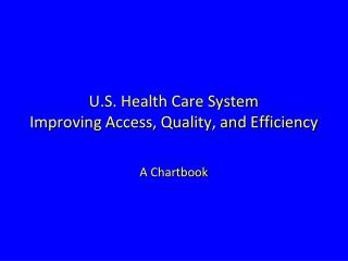 U.S. Health Care System  Improving Access, Quality, and Efficiency