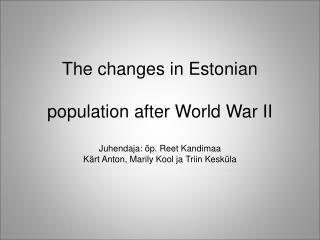 The changes in Estonian population after World War II Juhendaja: õp. Reet Kandimaa