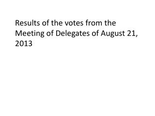 Results of the votes from the Meeting of Delegates of August 21, 2013